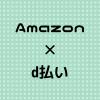 【決済されない場合や】Amazonでd払いを利用する際の注意点【d払いできないんだけど!